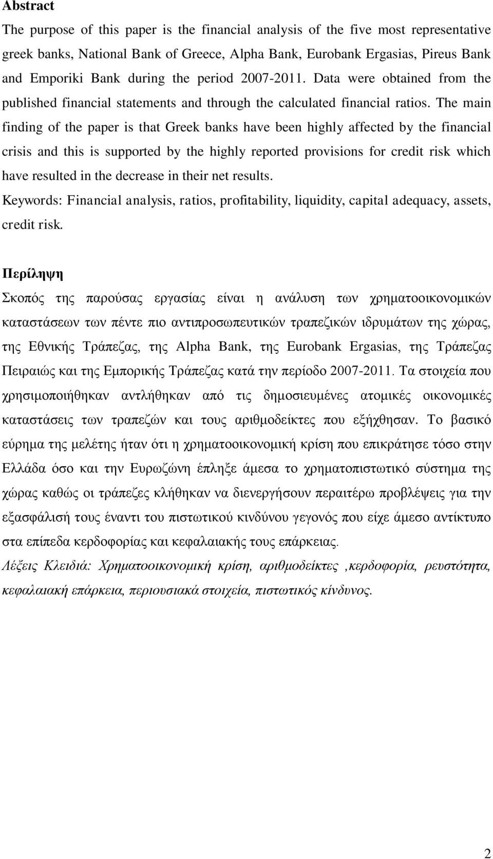 The main finding of the paper is that Greek banks have been highly affected by the financial crisis and this is supported by the highly reported provisions for credit risk which have resulted in the