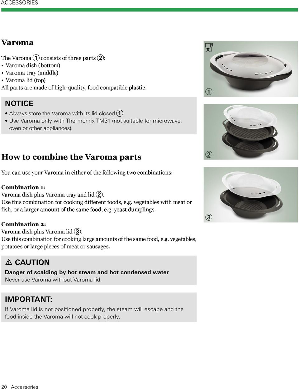 1 How to combine the Varoma parts 2 You can use your Varoma in either of the follow ing two combinations: Combination 1: Varoma dish plus Varoma tray and lid 2.