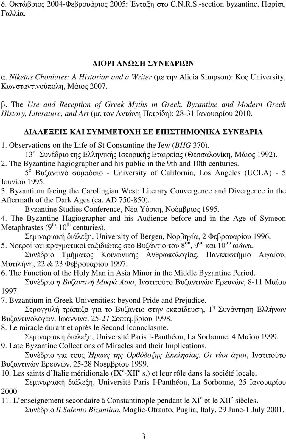 The Use and Reception of Greek Myths in Greek, Byzantine and Modern Greek History, Literature, and Art (με τον Aντώνη Πετρίδη): 28-31 Ιανουαρίου 2010.