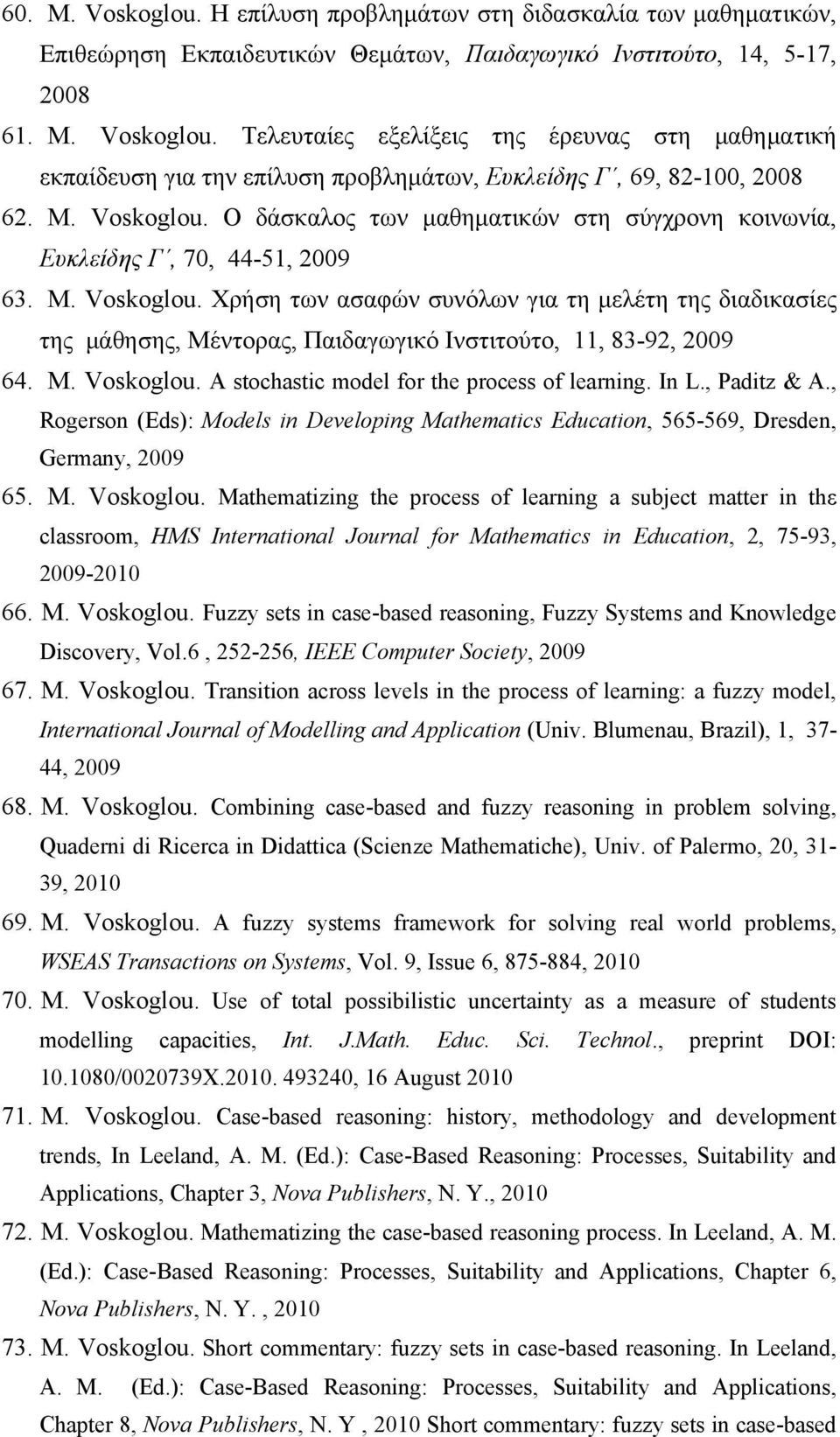 M. Voskoglou. A stochastic model for the process of learning. In L., Paditz & A., Rogerson (Eds): Models in Developing Mathematics Education, 565-569, Dresden, Germany, 2009 65. M. Voskoglou. Μathematizing the process of learning a subject matter in thε classroom, HMS International Journal for Mathematics in Education, 2, 75-93, 2009-2010 66.