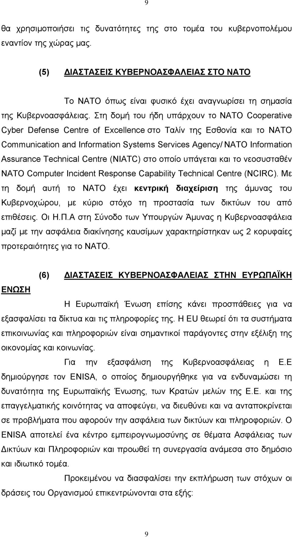 Στη δομή του ήδη υπάρχουν το NATO Cooperative Cyber Defense Centre of Excellence στο Ταλίν της Εσθονία και το NATO Communication and Information Systems Services Agency/ NATO Information Assurance