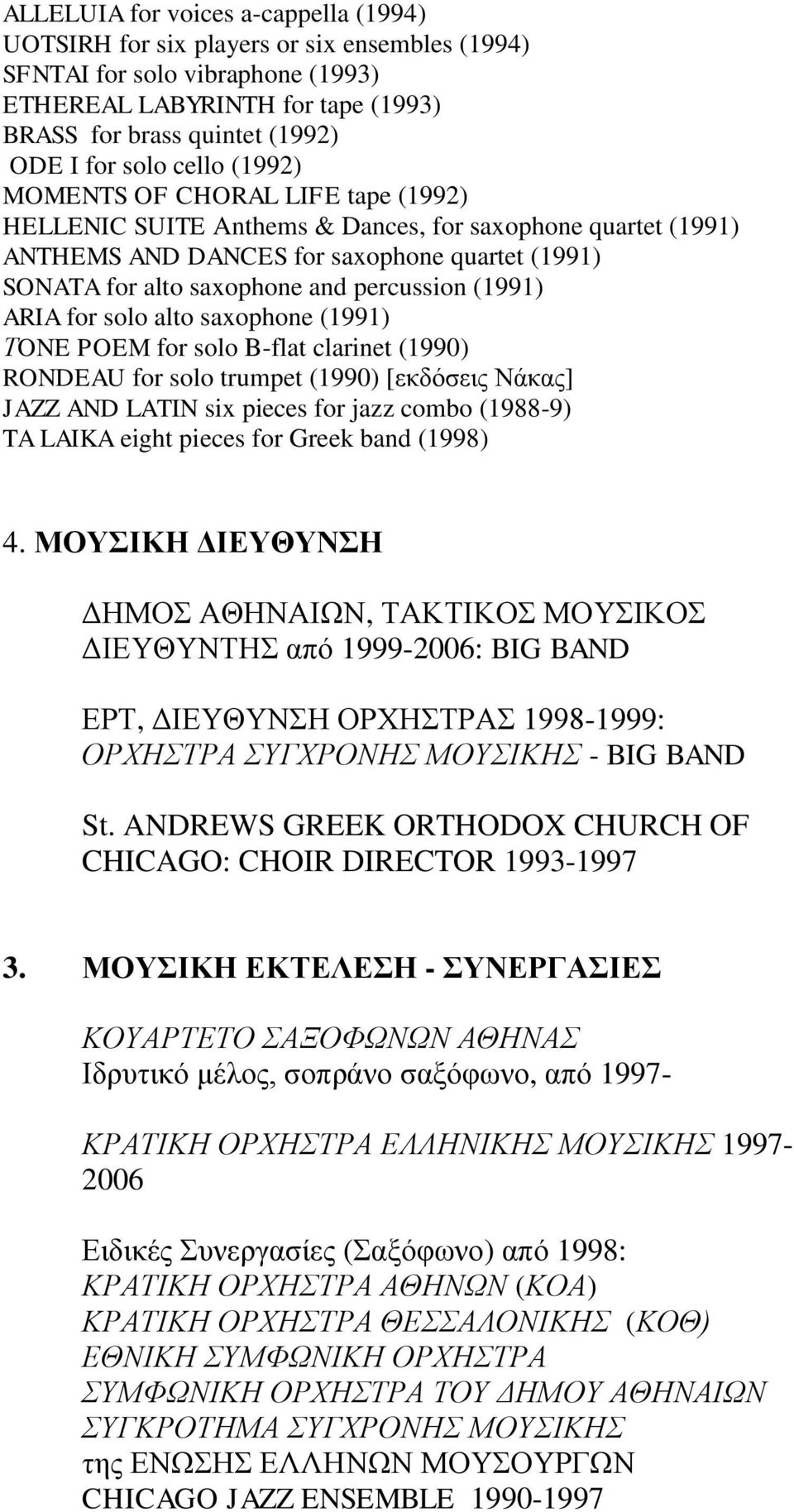 percussion (1991) ARIA for solo alto saxophone (1991) ΤONE POEM for solo B-flat clarinet (1990) RONDEAU for solo trumpet (1990) [εκδόσεις Νάκας] JAZZ AND LATIN six pieces for jazz combo (1988-9) TA