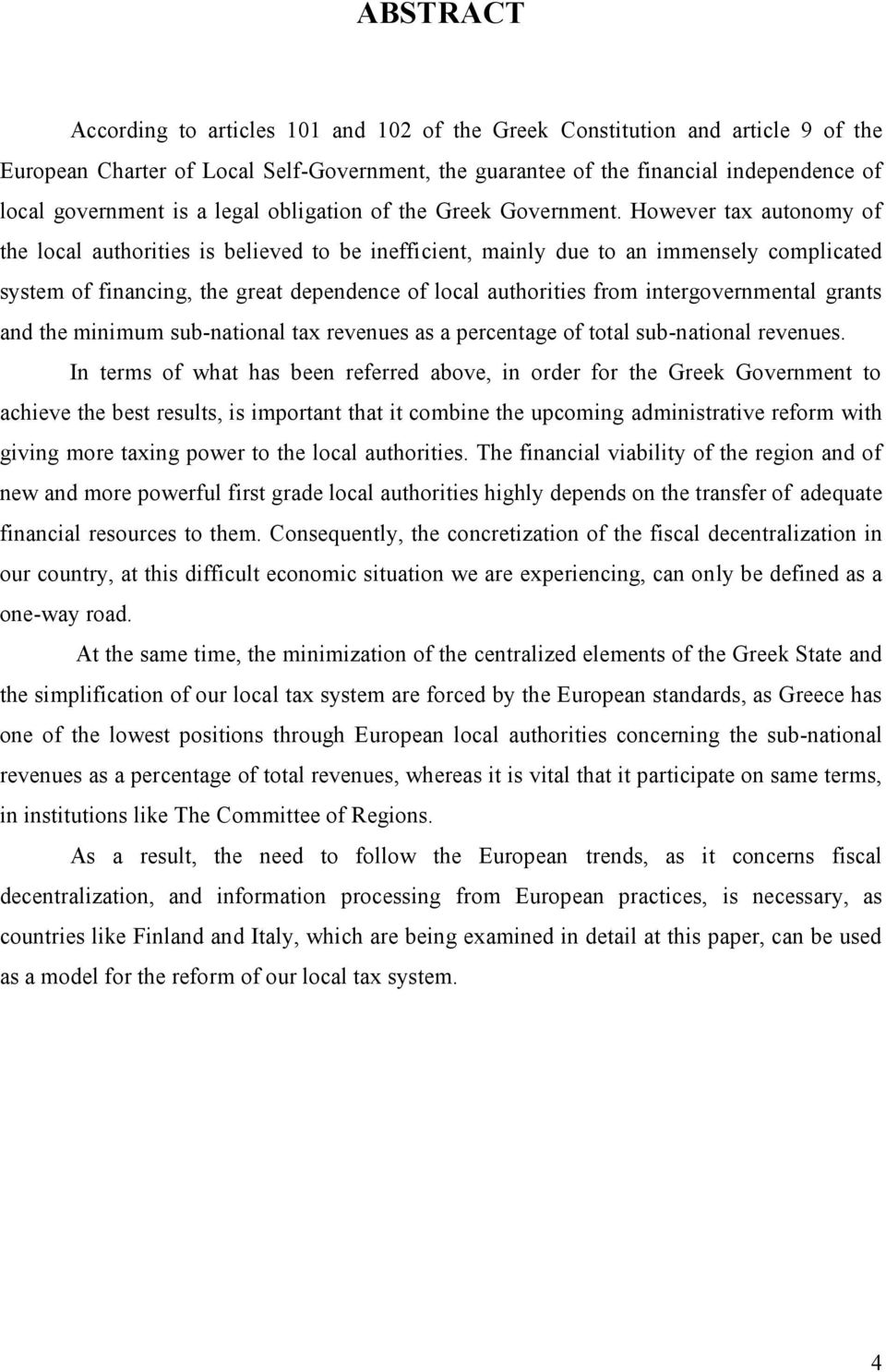 However tax autonomy of the local authorities is believed to be inefficient, mainly due to an immensely complicated system of financing, the great dependence of local authorities from