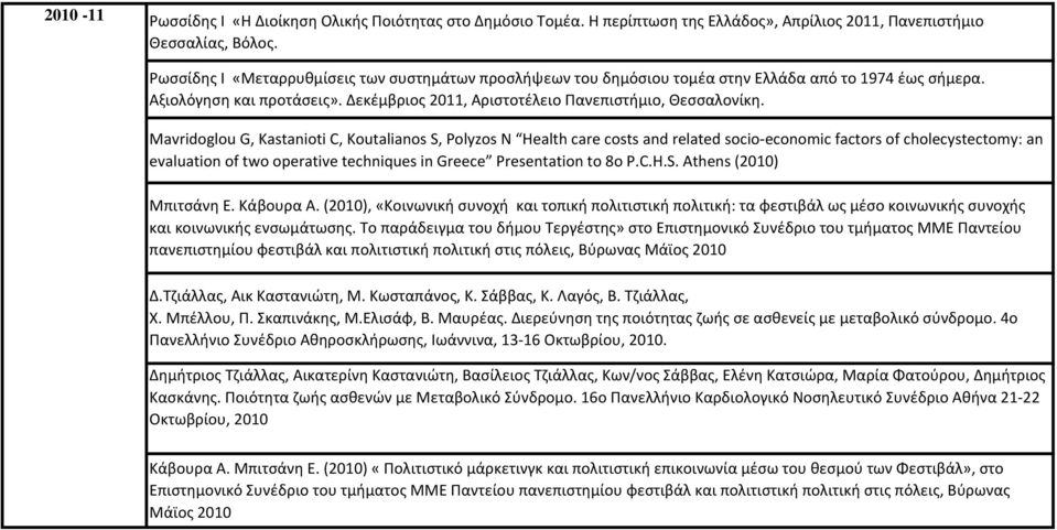 Mavridoglou G, Kastanioti C, Koutalianos S, Polyzos N Health care costs and related socio-economic factors of cholecystectomy: an evaluation of two operative techniques in Greece Presentation to 8o P.