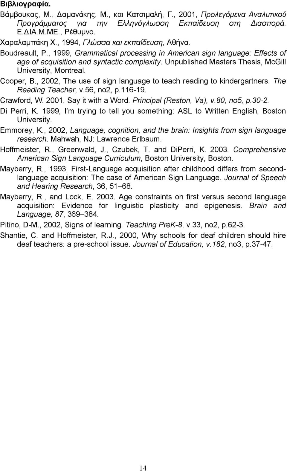 Unpublished Masters Thesis, McGill University, Montreal. Cooper, B., 2002, The use of sign language to teach reading to kindergartners. The Reading Teacher, v.56, no2, p.116-19. Crawford, W.