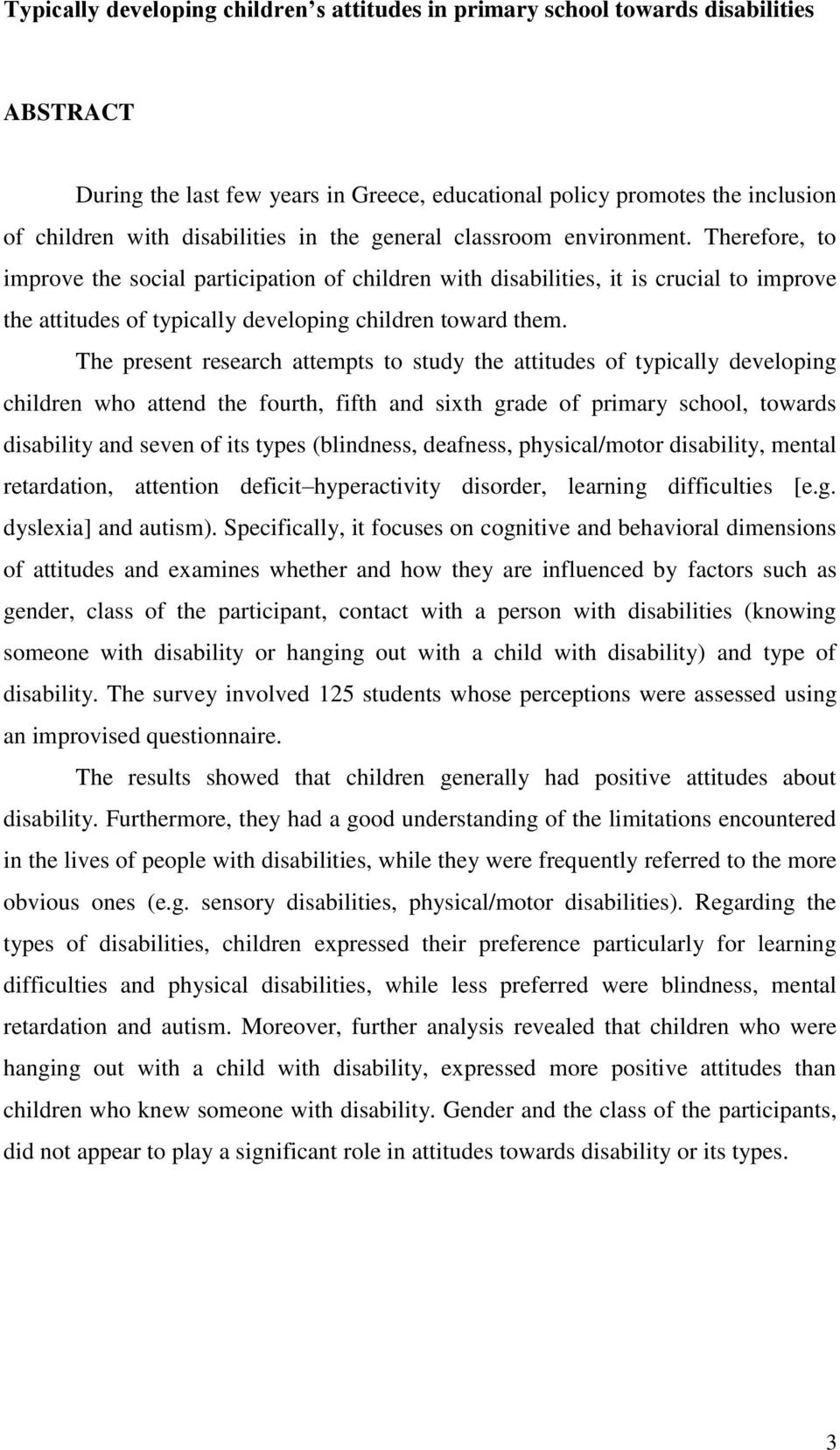The present research attempts to study the attitudes of typically developing children who attend the fourth, fifth and sixth grade of primary school, towards disability and seven of its types