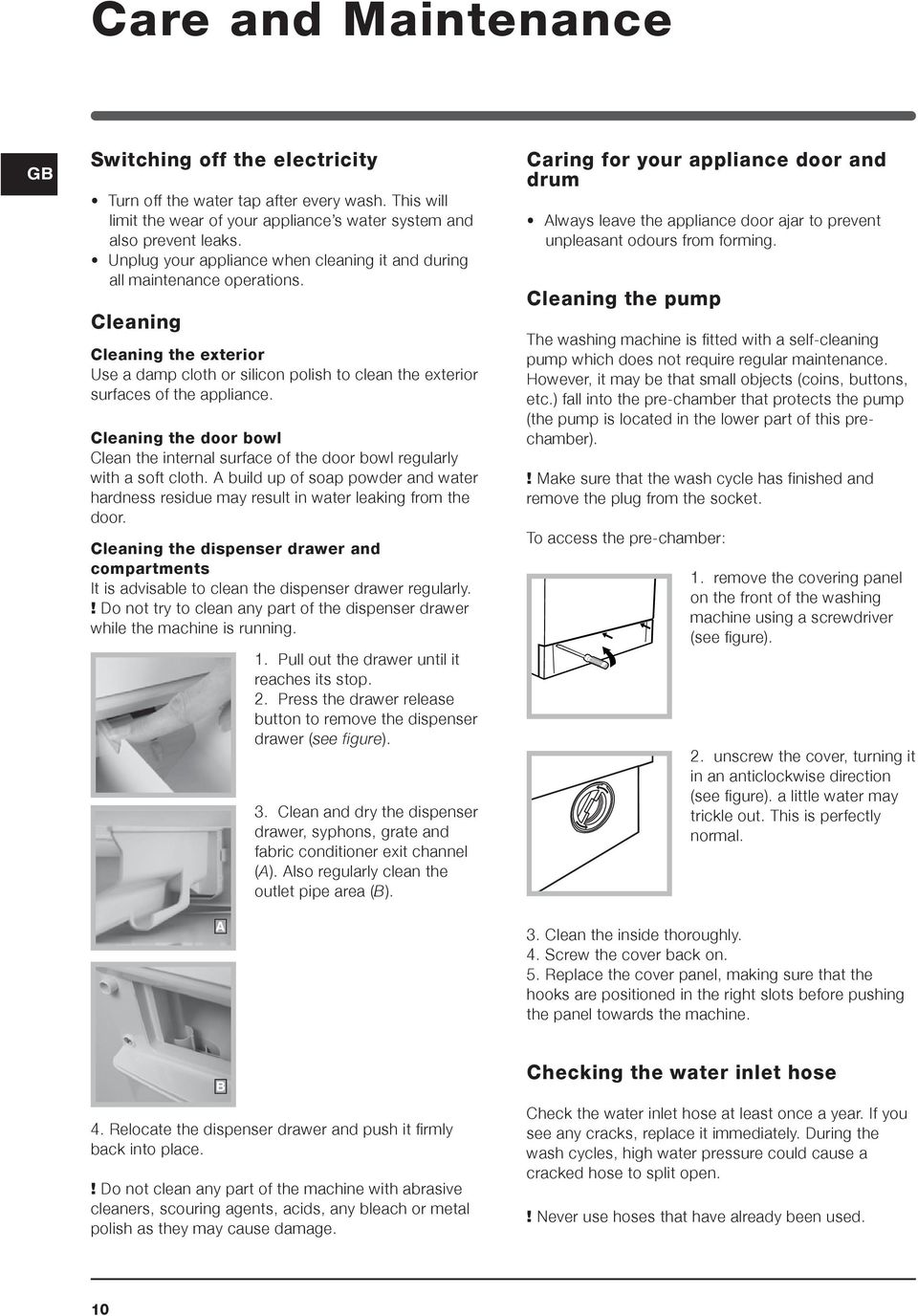 Cleaning the door bowl Clean the internal surface of the door bowl regularly with a soft cloth. A build up of soap powder and water hardness residue may result in water leaking from the door.
