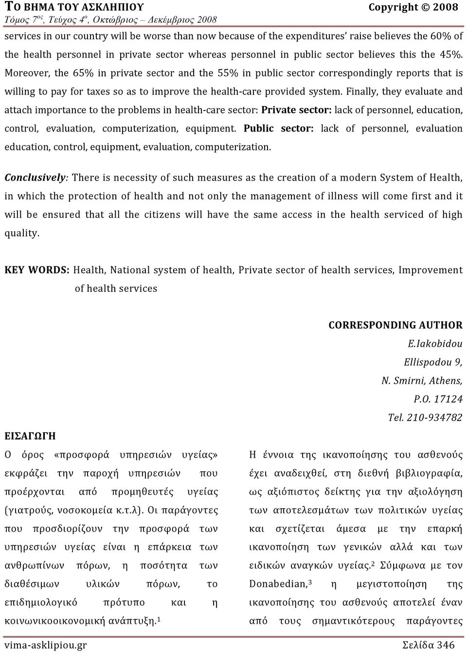 Finally, they evaluate and attach importance to the problems in health care sector: Private sector: lack of personnel, education, control, evaluation, computerization, equipment.