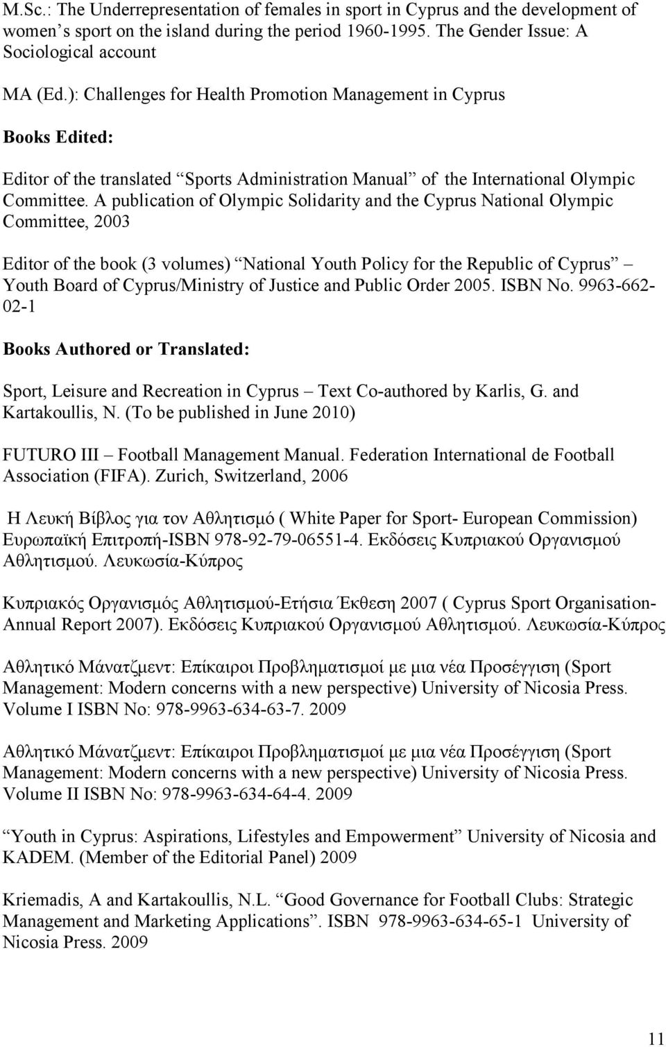 A publication of Olympic Solidarity and the Cyprus National Olympic Committee, 2003 Editor of the book (3 volumes) National Youth Policy for the Republic of Cyprus Youth Board of Cyprus/Ministry of
