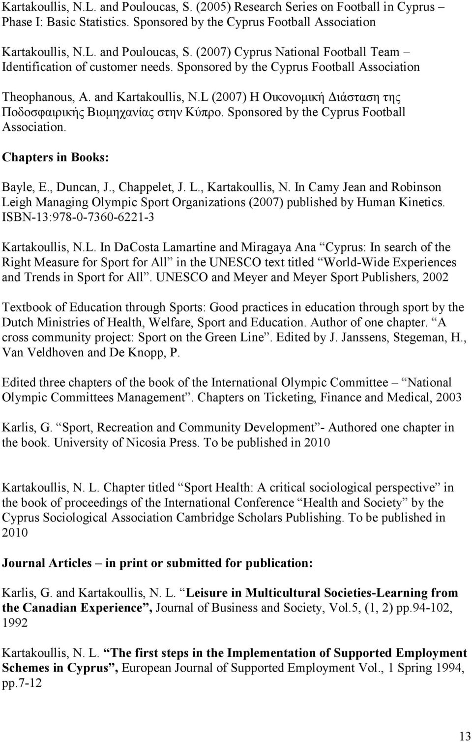 Chapters in Books: Bayle, E., Duncan, J., Chappelet, J. L., Kartakoullis, N. In Camy Jean and Robinson Leigh Managing Olympic Sport Organizations (2007) published by Human Kinetics.