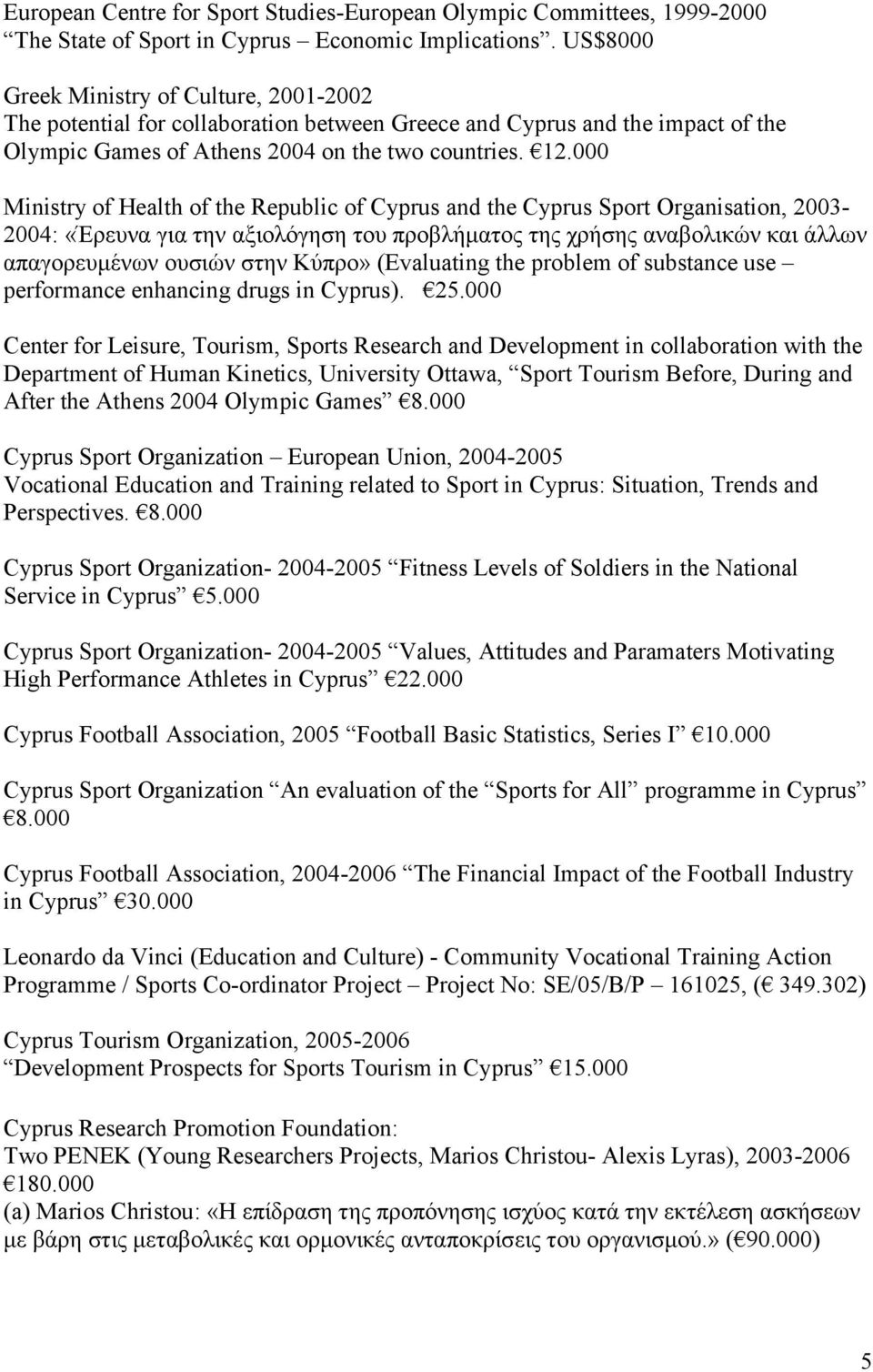 000 Ministry of Health of the Republic of Cyprus and the Cyprus Sport Organisation, 2003-2004: «Έρευνα για την αξιολόγηση του προβλήματος της χρήσης αναβολικών και άλλων απαγορευμένων ουσιών στην