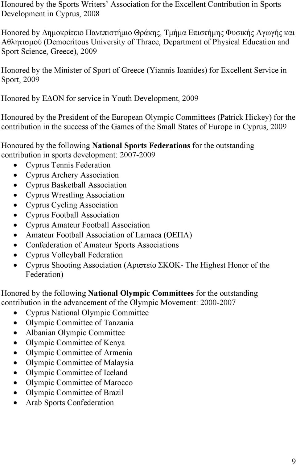 Sport, 2009 Honored by ΕΔΟΝ for service in Youth Development, 2009 Honoured by the President of the European Olympic Committees (Patrick Hickey) for the contribution in the success of the Games of