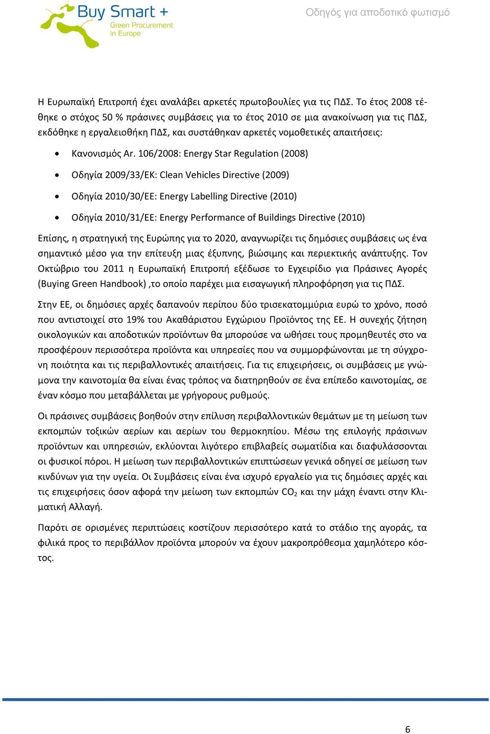 106/2008: Energy Star Regulation (2008) Οδηγία 2009/33/EK: Clean Vehicles Directive (2009) Οδηγία 2010/30/EE: Energy Labelling Directive (2010) Οδηγία 2010/31/EE: Energy Performance of Buildings