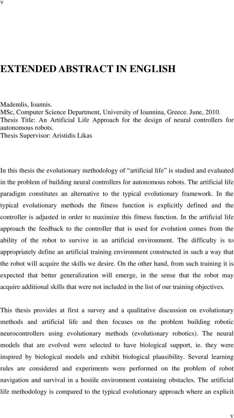 Thesis Supervisor: Aristidis Likas In this thesis the evolutionary methodology of artificial life is studied and evaluated in the problem of building neural controllers for autonomous robots.