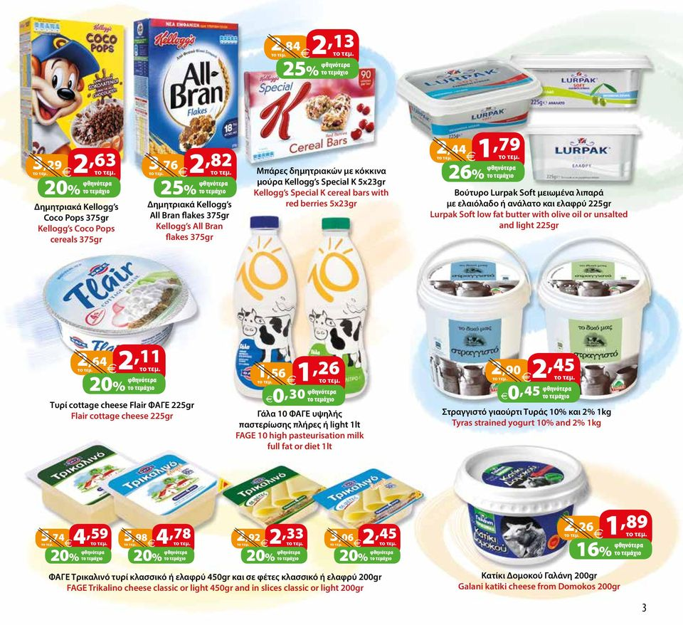 Lurpak Soft low fat butter with olive oil or unsalted and light 225gr 2,64 2,11 Τυρί cottage cheese Flair ΦΑΓΕ 225gr Flair cottage cheese 225gr 1,56 1,26 0,30 το τεμάχιο Γάλα 10 ΦΑΓΕ υψηλής