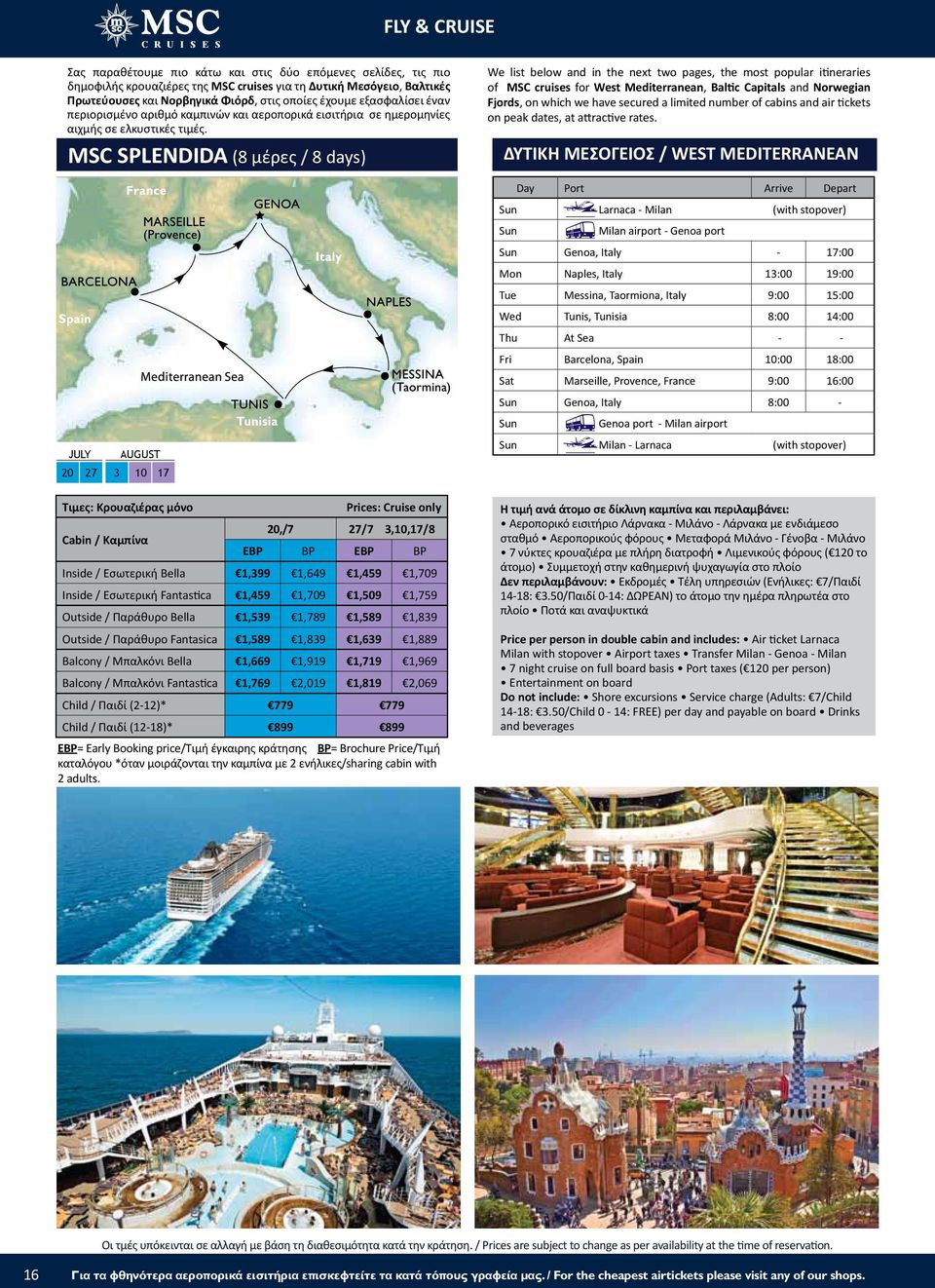 MSC SPLENDIDA (8 μέρες / 8 days) JULY AUGUST 20 27 3 10 17 20,/7 27/7 3,10,17/8 EBP BP EBP BP Inside / Εσωτερική Bella 1,399 1,649 1,459 1,709 Inside / Εσωτερική Fantastica 1,459 1,709 1,509 1,759