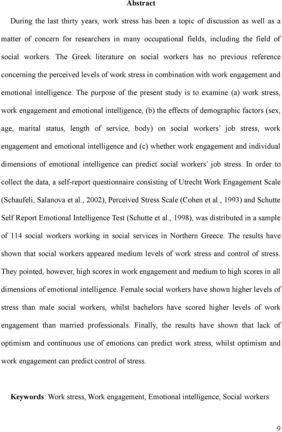 The purpose of the present study is to examine (a) work stress, work engagement and emotional intelligence, (b) the effects of demographic factors (sex, age, marital status, length of service, body)