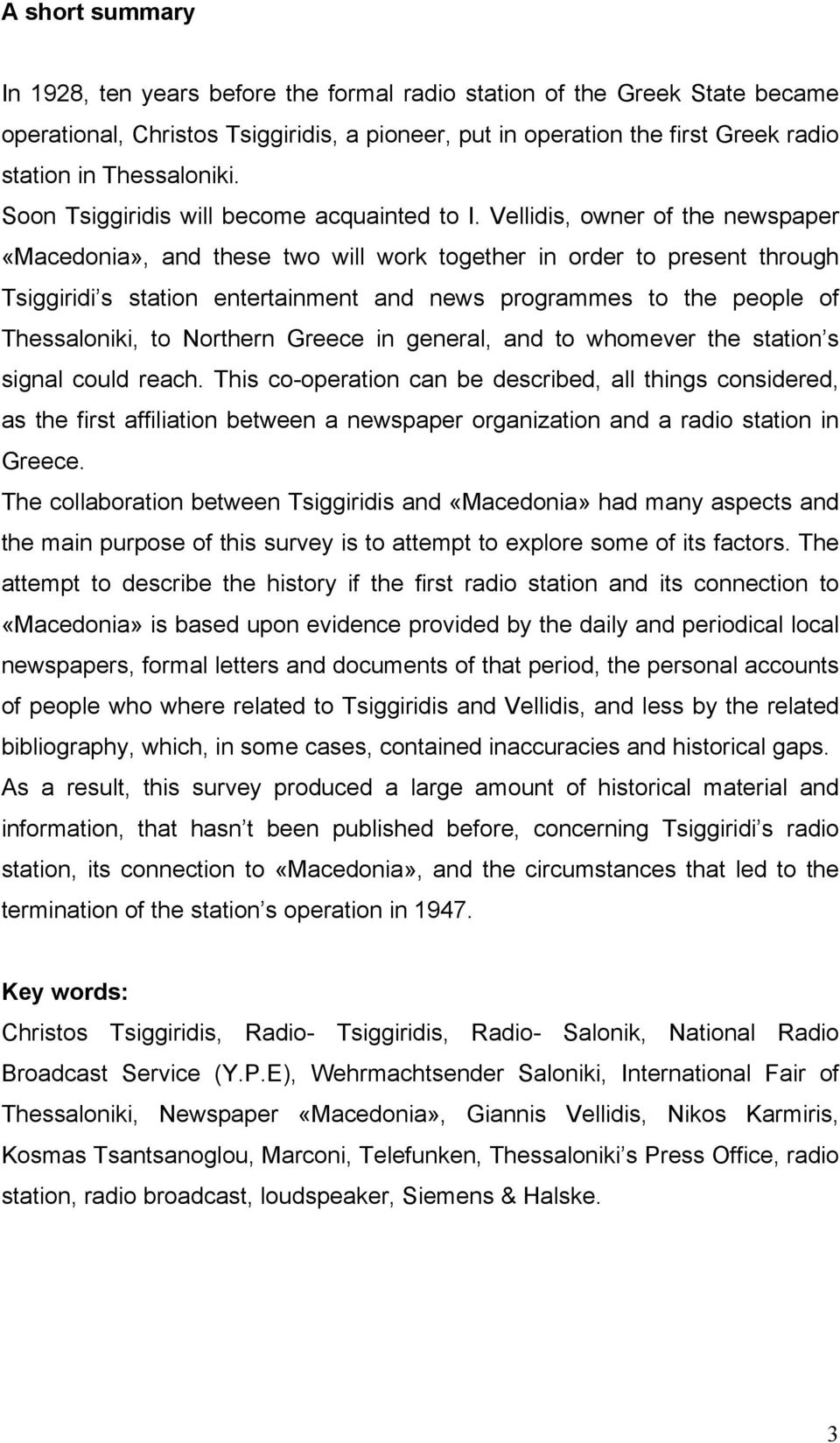 Vellidis, owner of the newspaper «Macedonia», and these two will work together in order to present through Tsiggiridi s station entertainment and news programmes to the people of Thessaloniki, to