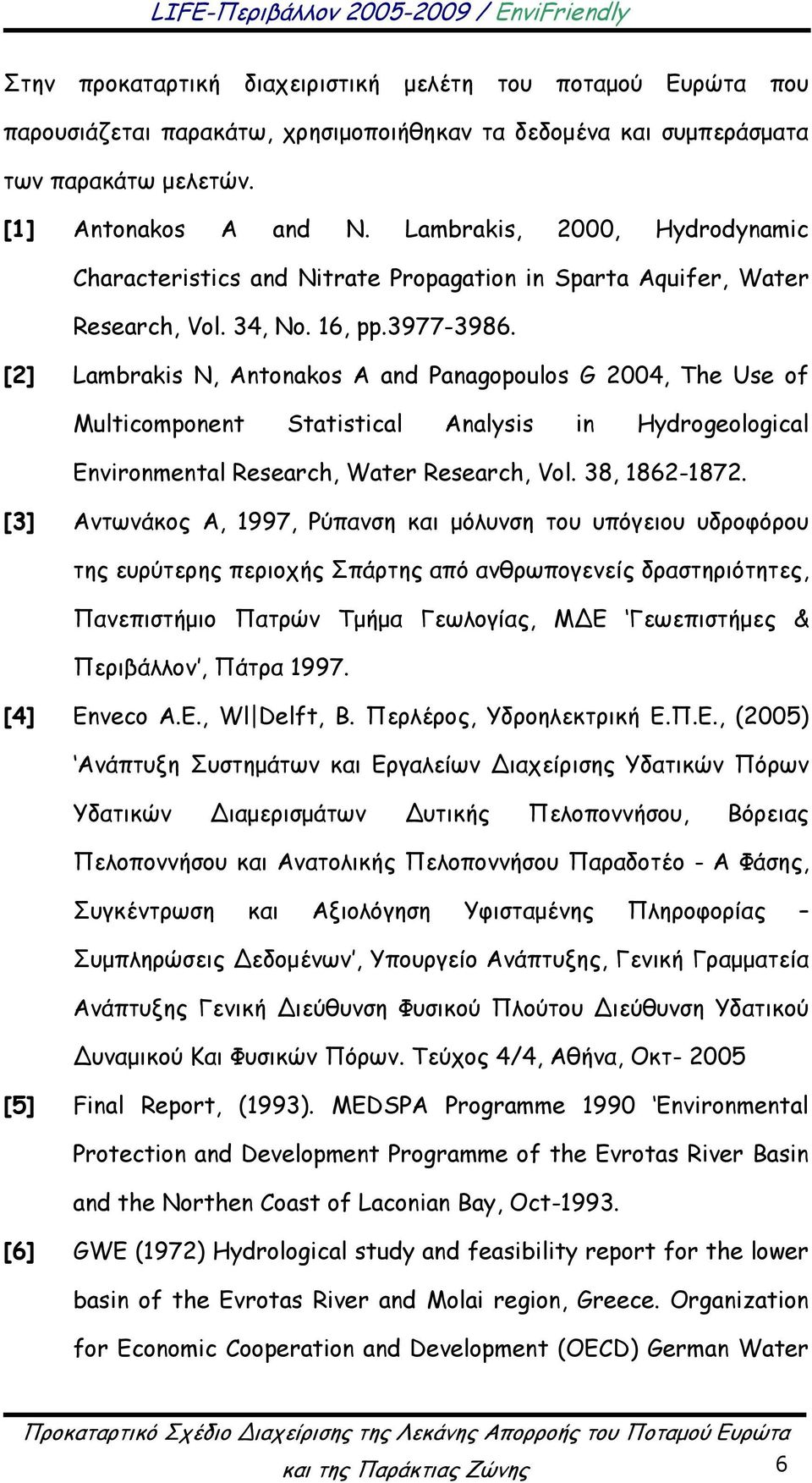 [2] Lambrakis N, Antonakos A and Panagopoulos G 2004, The Use of Multicomponent Statistical Analysis in Hydrogeological Environmental Research, Water Research, Vol. 38, 1862-1872.
