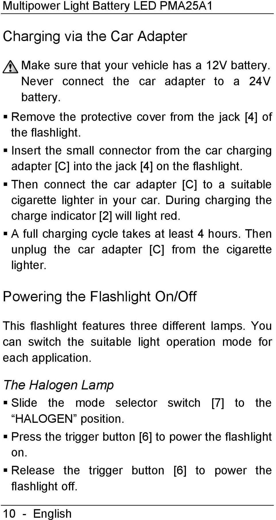 Then connect the car adapter [C] to a suitable cigarette lighter in your car. During charging the charge indicator [2] will light red. A full charging cycle takes at least 4 hours.