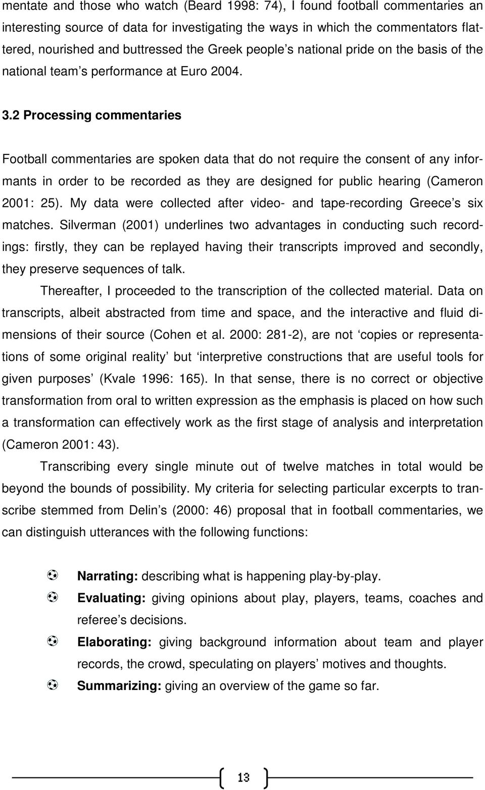 2 Processing commentaries Football commentaries are spoken data that do not require the consent of any informants in order to be recorded as they are designed for public hearing (Cameron 2001: 25).