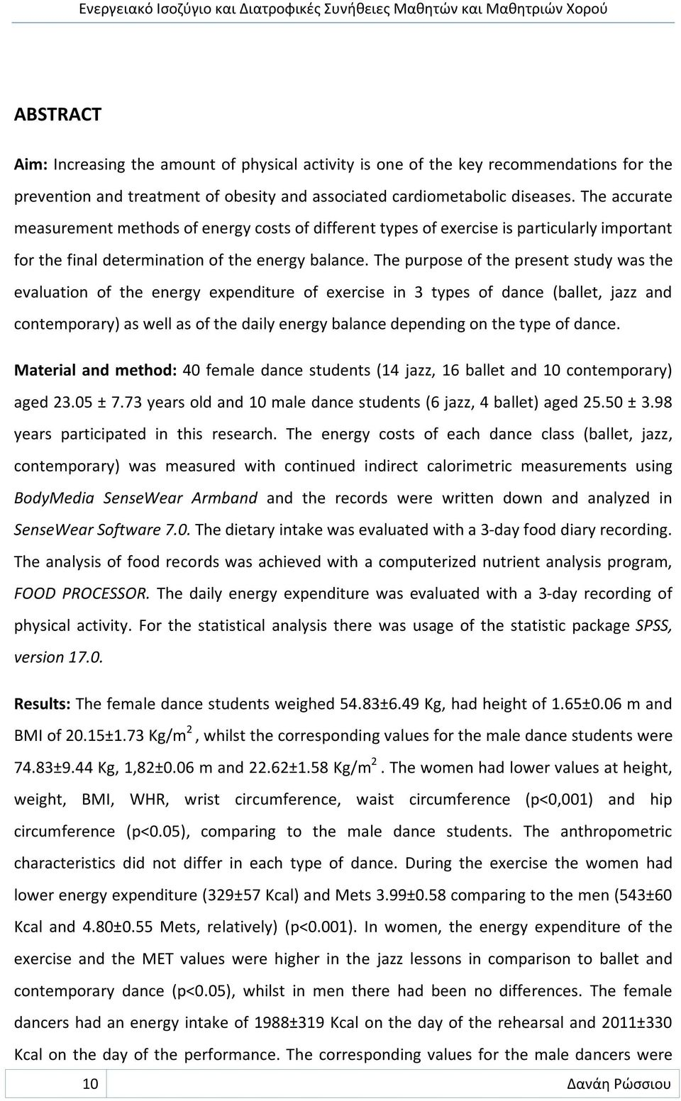 The purpose of the present study was the evaluation of the energy expenditure of exercise in 3 types of dance (ballet, jazz and contemporary) as well as of the daily energy balance depending on the