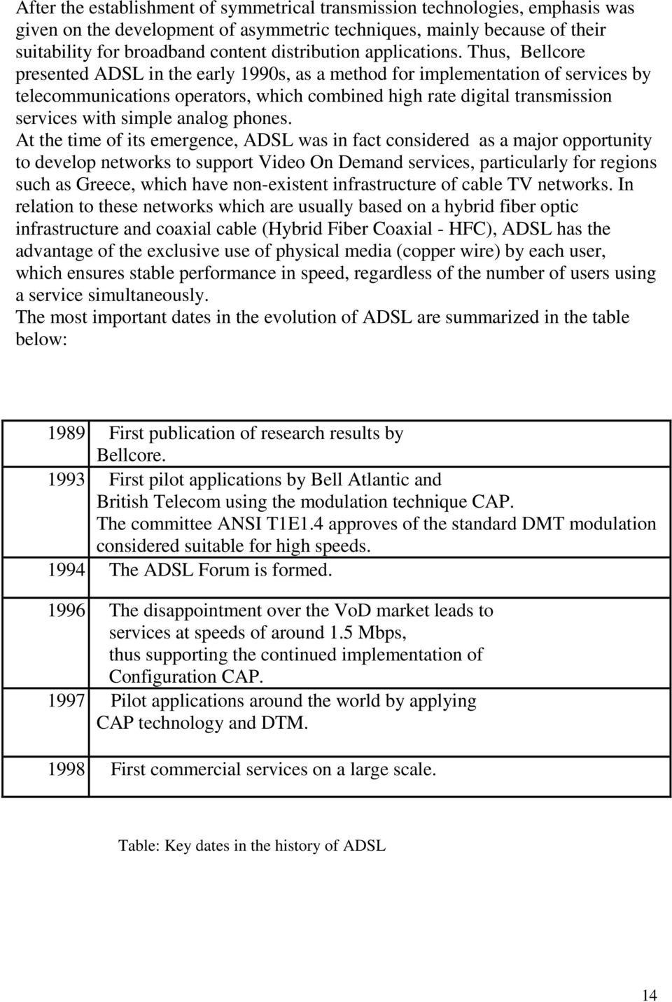 Thus, Bellcore presented ADSL in the early 1990s, as a method for implementation of services by telecommunications operators, which combined high rate digital transmission services with simple analog