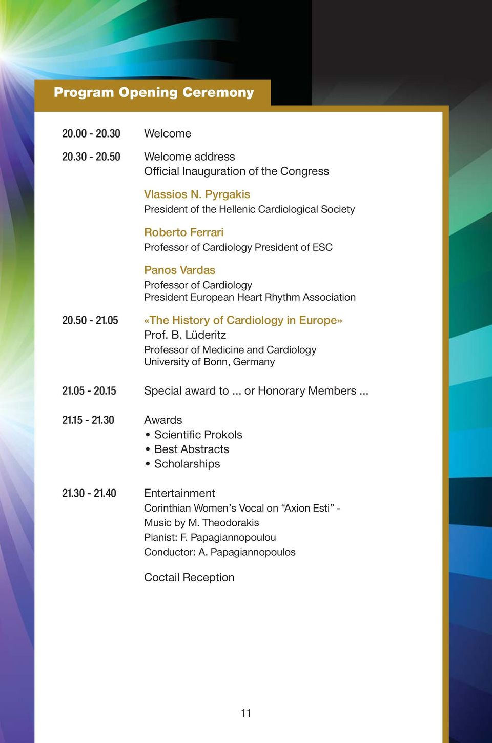 Association 20.50-21.05 «The History of Cardiology in Europe» Prof. B. Lüderitz Professor of Medicine and Cardiology University of Bonn, Germany 21.05-20.
