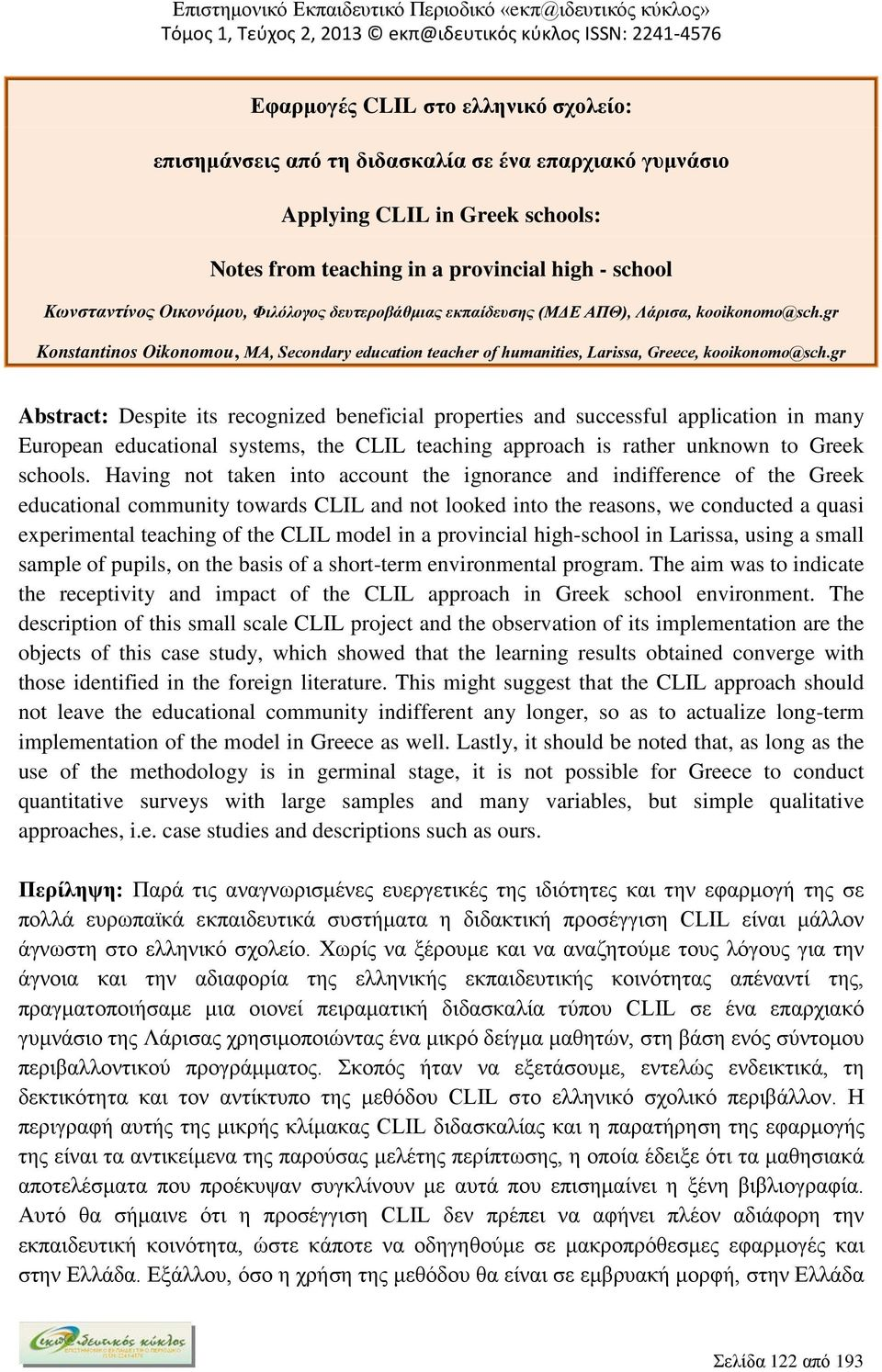 gr Abstract: Despite its recognized beneficial properties and successful application in many European educational systems, the CLIL teaching approach is rather unknown to Greek schools.
