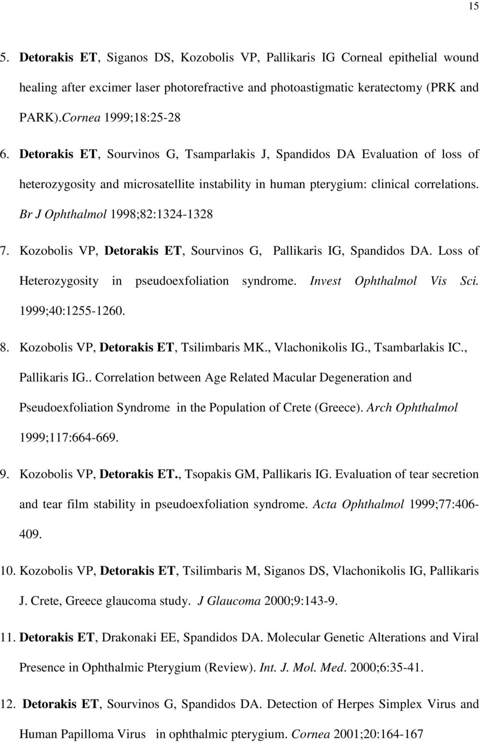 Br J Ophthalmol 1998;82:1324-1328 7. Kozobolis VP, Detorakis ET, Sourvinos G, Pallikaris IG, Spandidos DA. Loss of Heterozygosity in pseudoexfoliation syndrome. Invest Ophthalmol Vis Sci.