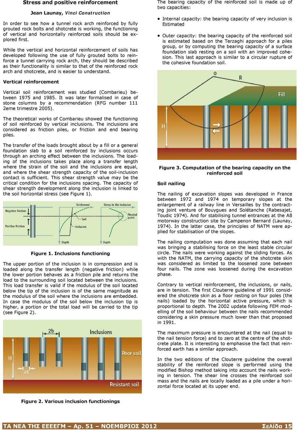 While the vertical and horizontal reinforcement of soils has developed following the use of fully grouted bolts to reinforce a tunnel carrying rock arch, they should be described as their
