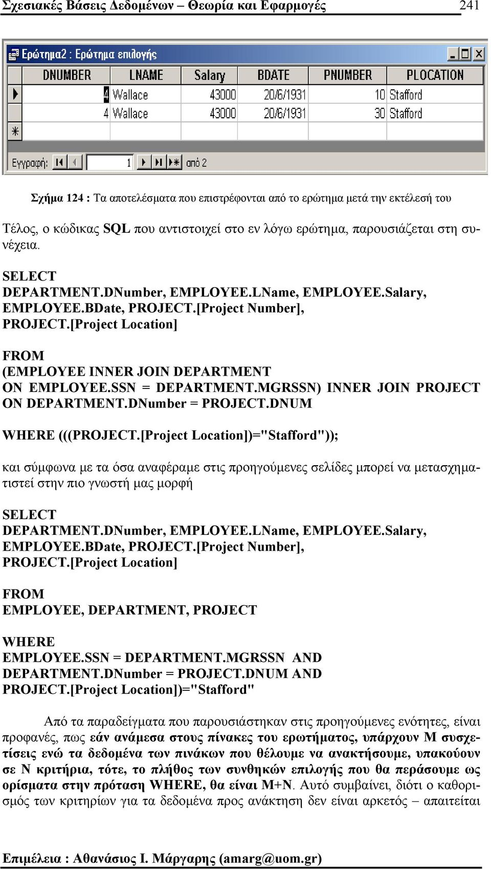 [Project Location] FROM (EMPLOYEE INNER JOIN DEPARTMENT ON EMPLOYEE.SSN = DEPARTMENT.MGRSSN) INNER JOIN PROJECT ON DEPARTMENT.DNumber = PROJECT.DNUM WHERE (((PROJECT.