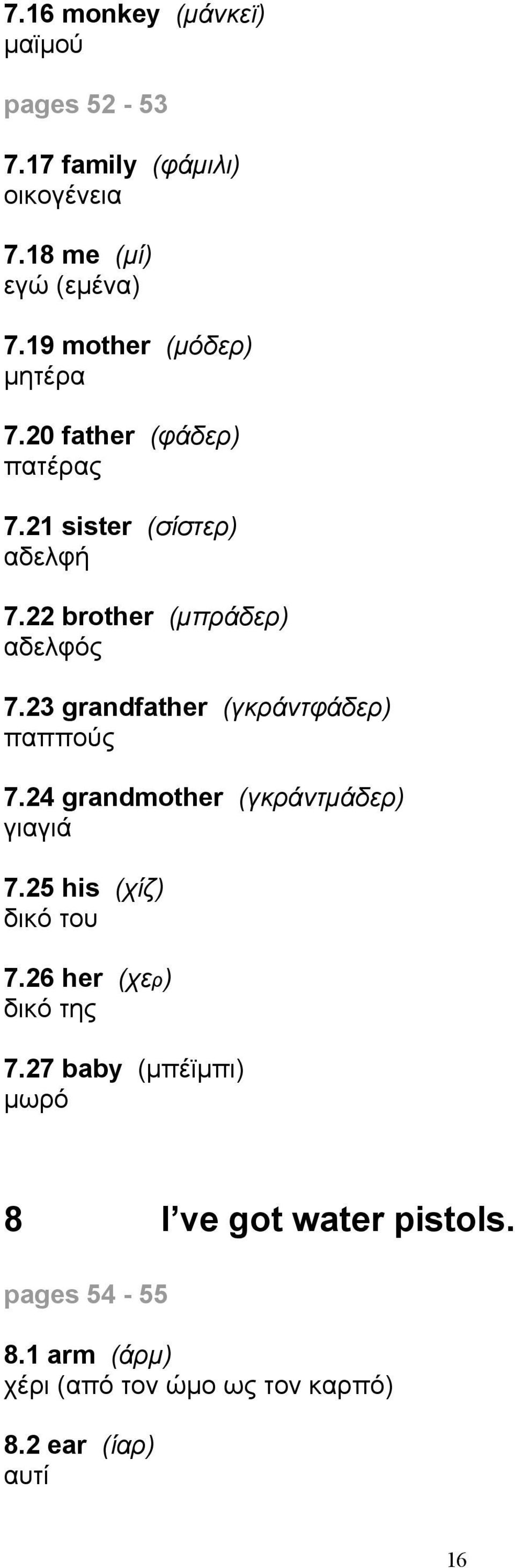 23 grandfather (γκράντφάδερ) παππούς 7.24 grandmother (γκράντμάδερ) γιαγιά 7.25 his (χίζ) δικό του 7.