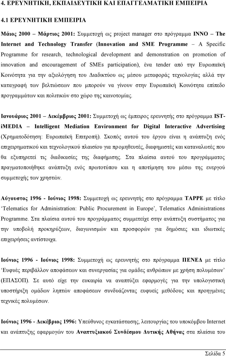 technological development and demonstration on promotion of innovation and encouragement of SMEs participation), ένα tender από την Ευρωπαϊκή Κοινότητα για την αξιολόγηση του Διαδικτύου ως μέσου