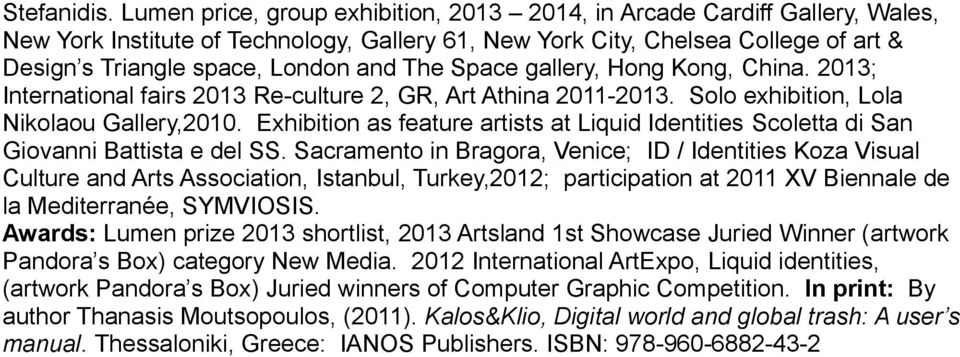 The Space gallery, Hong Kong, China. 2013; International fairs 2013 Re-culture 2, GR, Art Athina 2011-2013. Solo exhibition, Lola Nikolaou Gallery,2010.