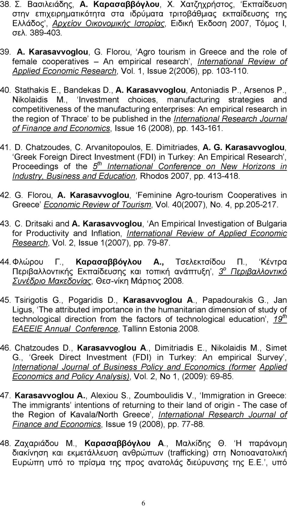 Florou, Agro tourism in Greece and the role of female cooperatives An empirical research, International Review of Applied Economic Research, Vol. 1, Issue 2(2006), pp. 103-110. 40. Stathakis E.