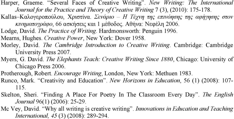 Creative Power, New York: Dover 1958. Morley, David. The Cambridge Introduction to Creative Writing. Cambridge: Cambridge University Press 2007. Myers, G. David. The Elephants Teach: Creative Writing Since 1880, Chicago: University of Chicago Press 2006.