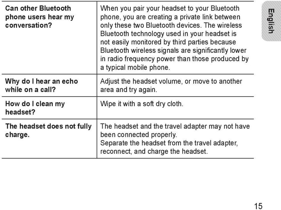 The wireless Bluetooth technology used in your headset is not easily monitored by third parties because Bluetooth wireless signals are significantly lower in radio frequency power than those