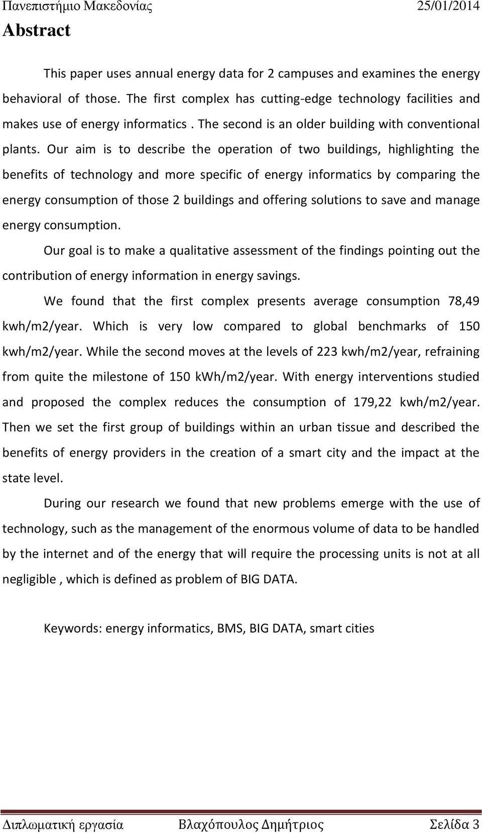Our aim is to describe the operation of two buildings, highlighting the benefits of technology and more specific of energy informatics by comparing the energy consumption of those 2 buildings and