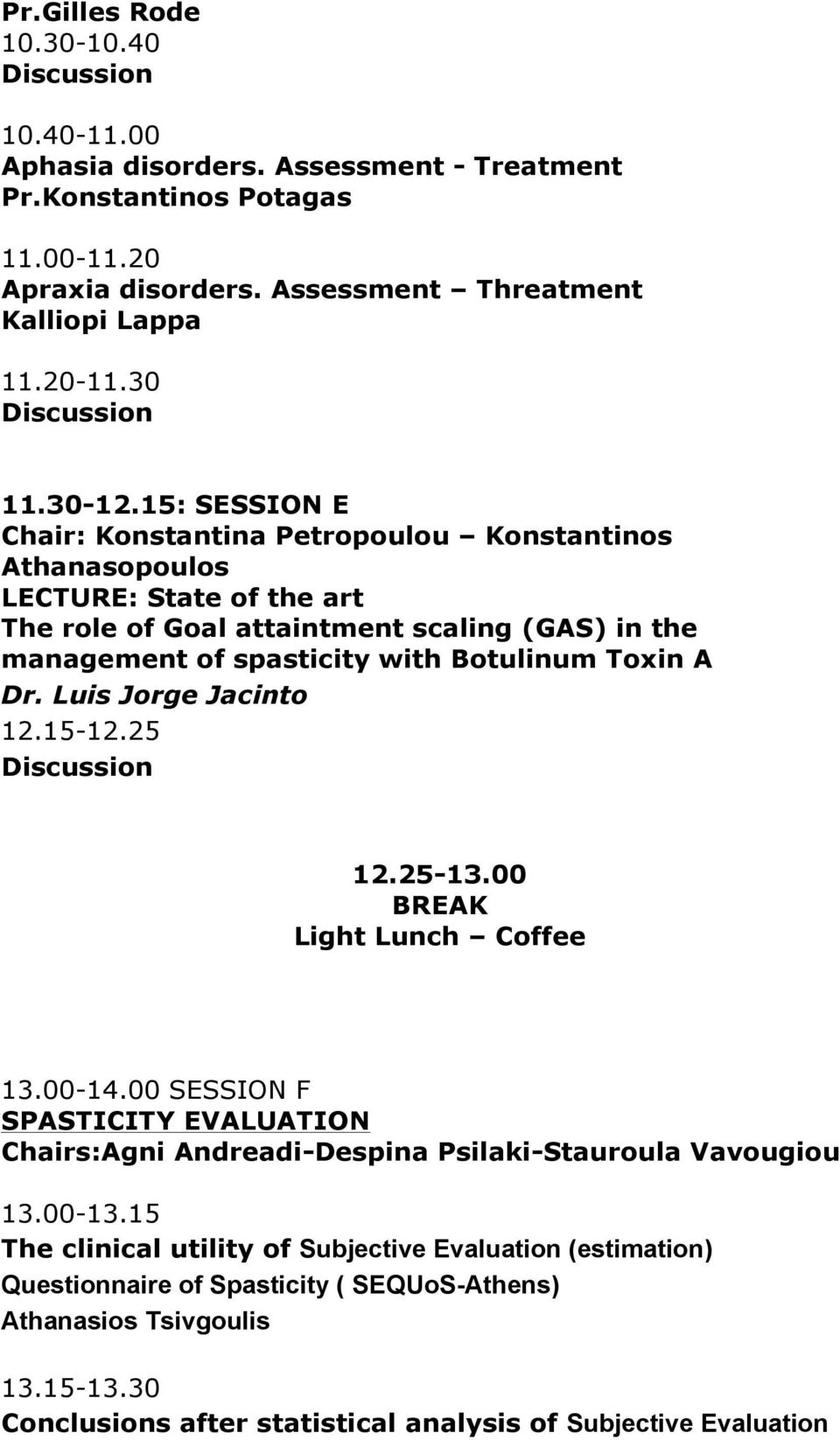 A Dr. Luis Jorge Jacinto 12.15-12.25 12.25-13.00 BREAK Light Lunch Coffee 13.00-14.00 SESSION F SPASTICITY EVALUATION Chairs:Agni Andreadi-Despina Psilaki-Stauroula Vavougiou 13.00-13.