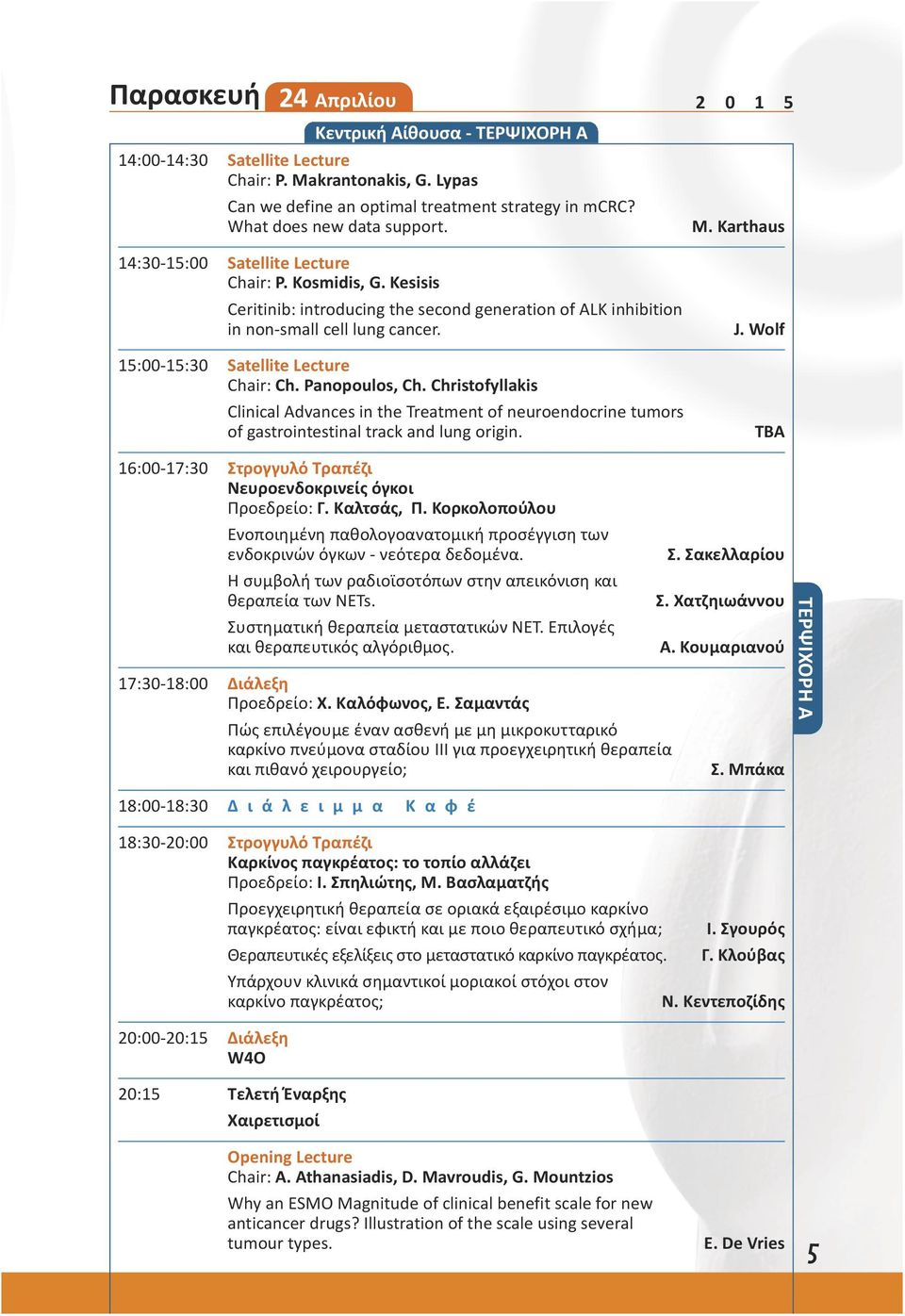 15:00-15:30 Satellite Lecture Chair: Ch. Panopoulos, Ch. Christofyllakis Clinical Advances in the Treatment of neuroendocrine tumors of gastrointestinal track and lung origin. J.