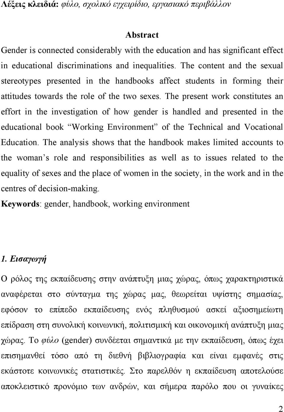 The present work constitutes an effort in the investigation of how gender is handled and presented in the educational book Working Environment of the Technical and Vocational Education.