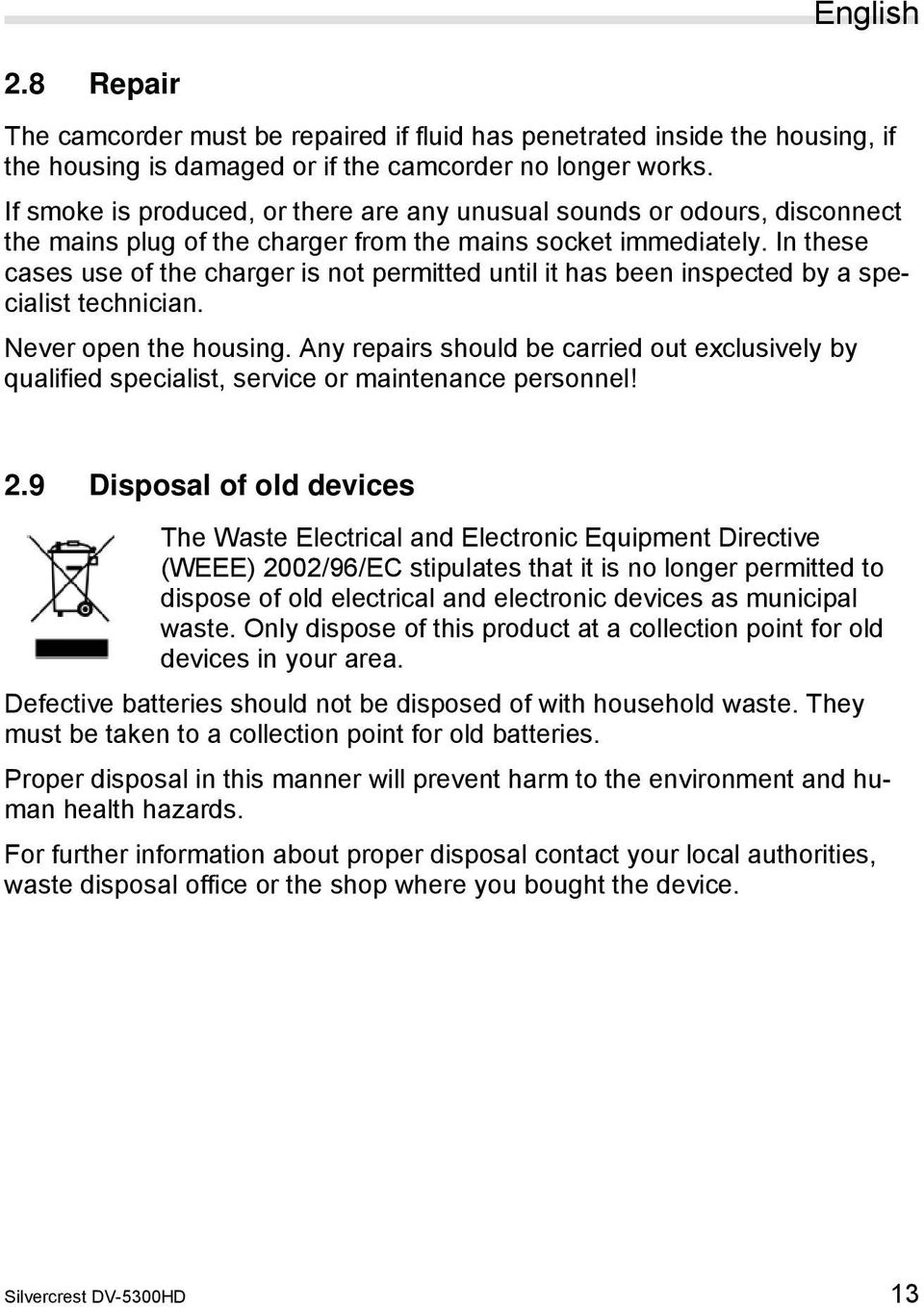 In these cases use of the charger is not permitted until it has been inspected by a specialist technician. Never open the housing.