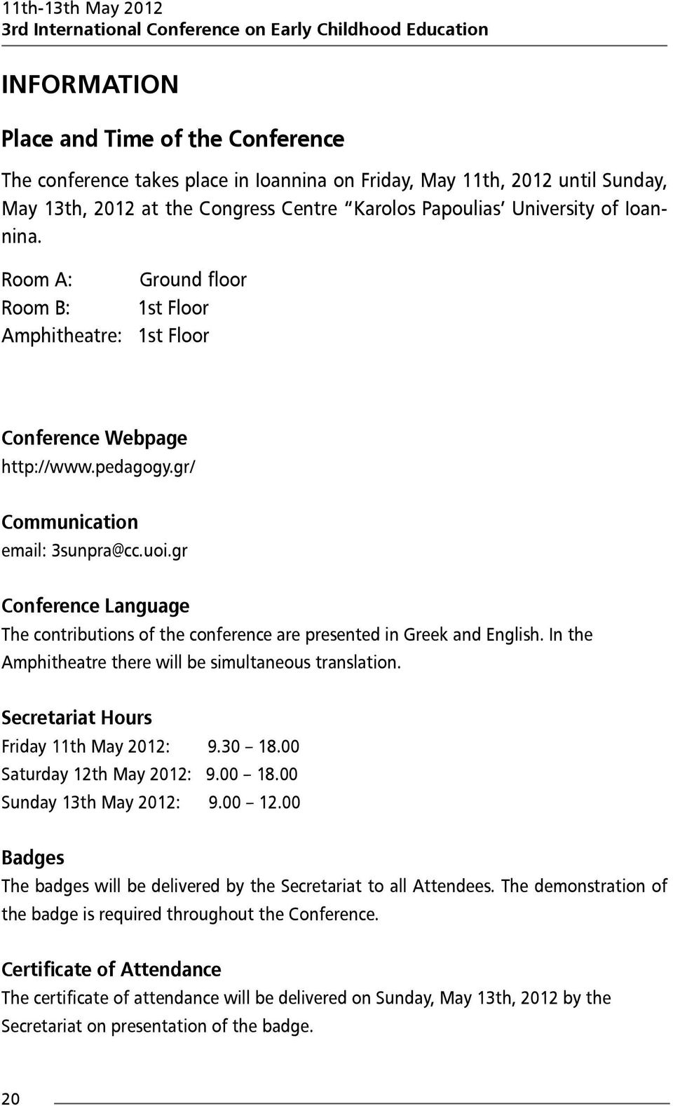 gr/ Communication email: 3sunpra@cc.uoi.gr Conference Language The contributions of the conference are presented in Greek and English. In the Amphitheatre there will be simultaneous translation.