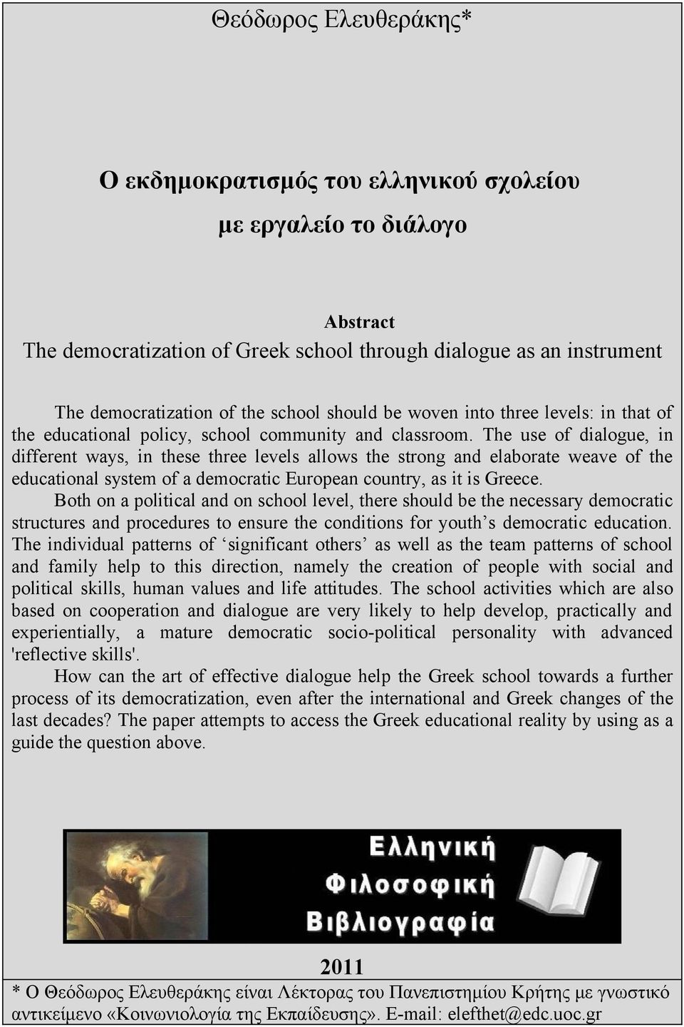 The use of dialogue, in different ways, in these three levels allows the strong and elaborate weave of the educational system of a democratic European country, as it is Greece.