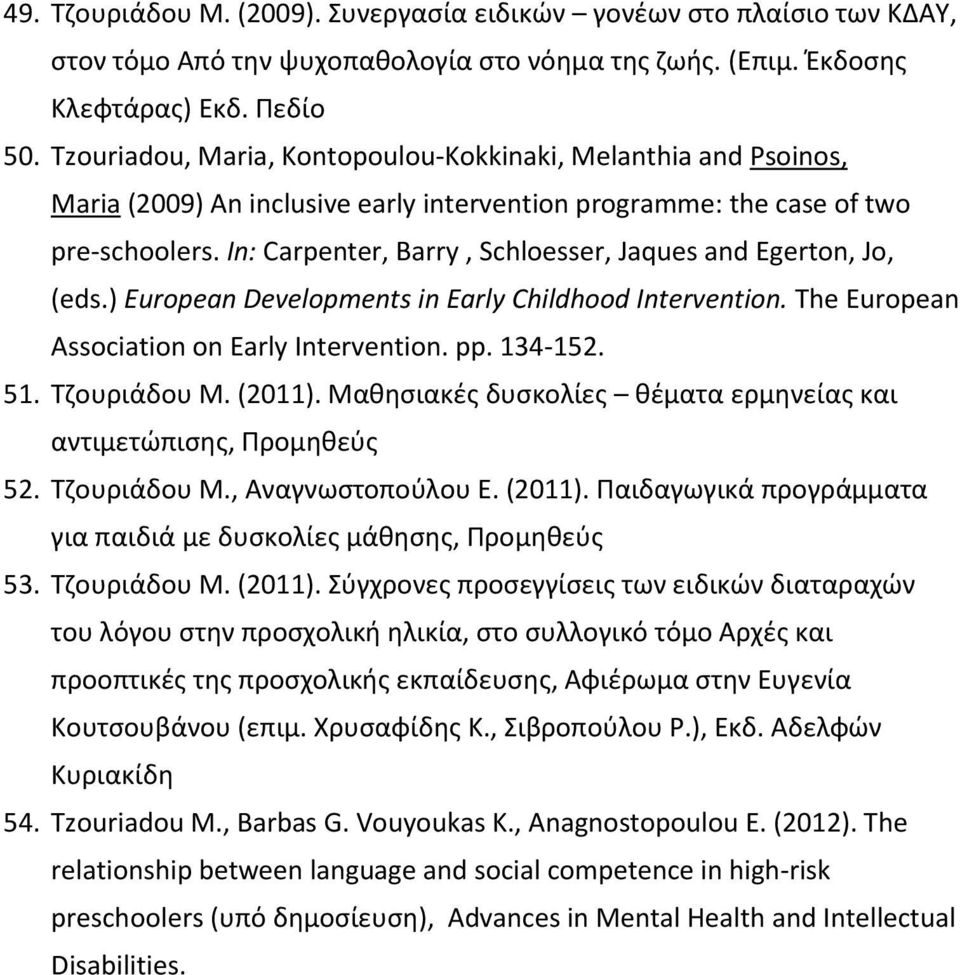 In: Carpenter, Barry, Schloesser, Jaques and Egerton, Jo, (eds.) European Developments in Early Childhood Intervention. The European Association on Early Intervention. pp. 134-152. 51. Τζουριάδου Μ.