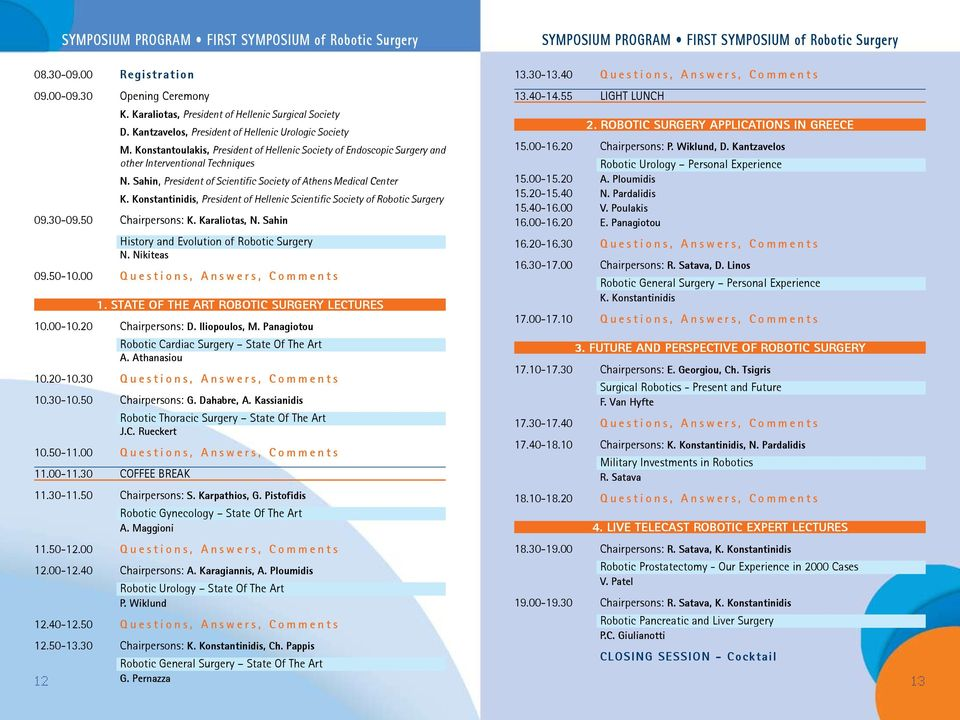 Sahin, President of Scientific Society of Athens Medical Center K. Konstantinidis, President of Hellenic Scientific Society of Robotic Surgery 09.30-09.50 Chairpersons: K. Karaliotas, N.