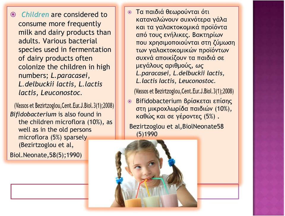 Bifidobacterium is also found in the children microflora (10%), as well as in the old persons microflora (5%) sparsely (Bezirtzoglou et al, Biol.