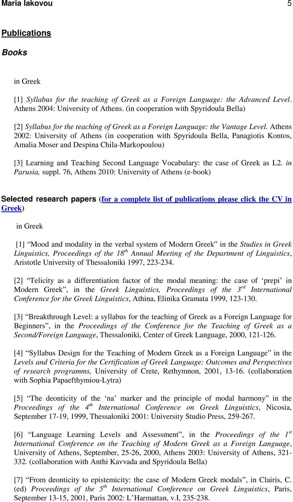 Athens 2002: University of Athens (in cooperation with Spyridoula Bella, Panagiotis Kontos, Amalia Moser and Despina Chila-Markopoulou) [3] Learning and Teaching Second Language Vocabulary: the case