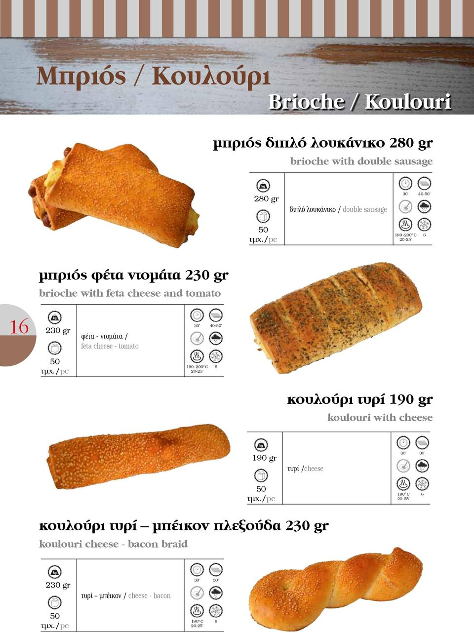 feta cheese - tomato 30 40-50 50 190-200 0 C 20-25 κουλούρι τυρί 190 gr koulouri with cheese 190 gr τυρί /cheese 30 30 50 190 0 C